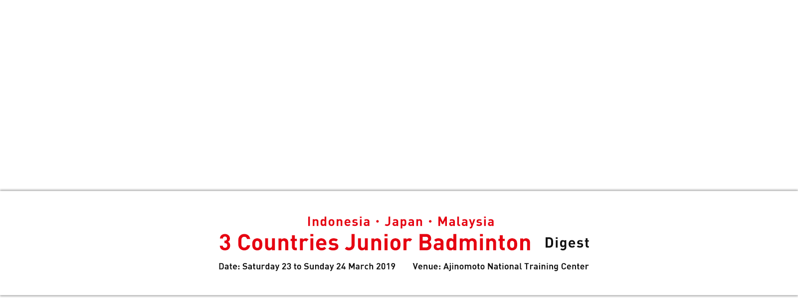 Indonesia・Japan・Malaysia 3 Countries Junior Badminton Digest Date: Saturday 23 to Sunday 24 March 2019 Venue: Ajinomoto National Training Center