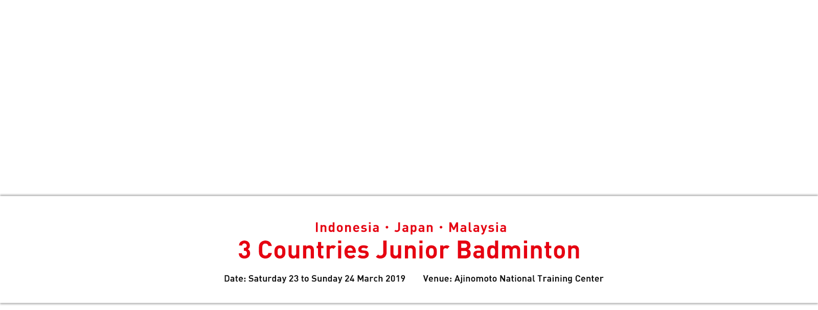 Indonesia・Japan・Malaysia 3 Countries Junior Badminton Date: Saturday 23 to Sunday 24 March 2019 Venue: Ajinomoto National Training Center