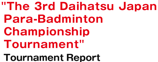 The 3rd Daihatsu Japan Para-Badminton Championship Tournament Tournament Report
